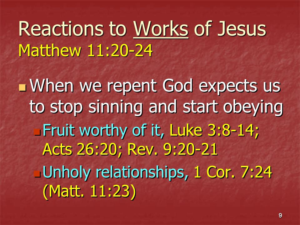 10 Reactions to Works of Jesus Matthew 11:20-24 Day of judgment, 11:22, 24 Refuse to repent: WOE TO YOU.