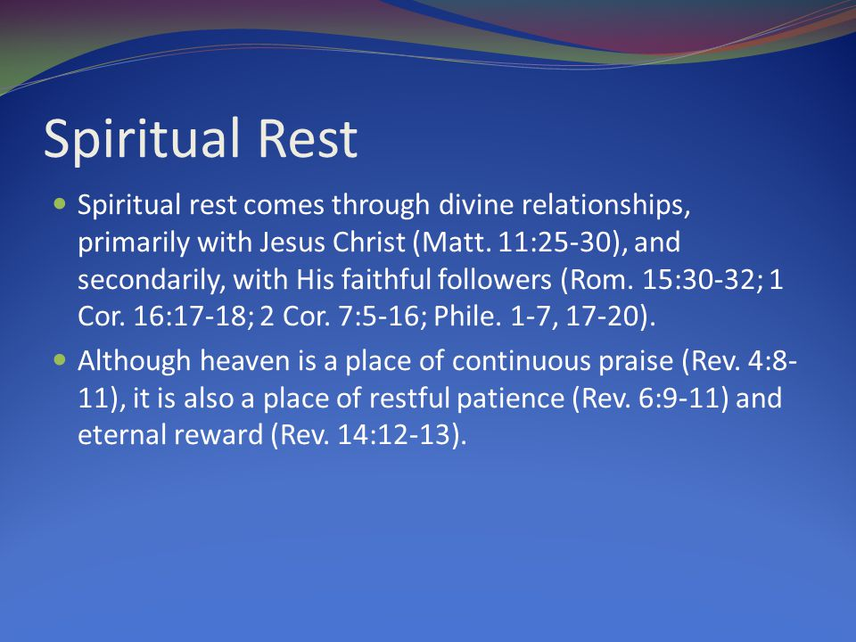 Spiritual Rest Spiritual rest comes through divine relationships, primarily with Jesus Christ (Matt. 11:25-30), and secondarily, with His faithful fol