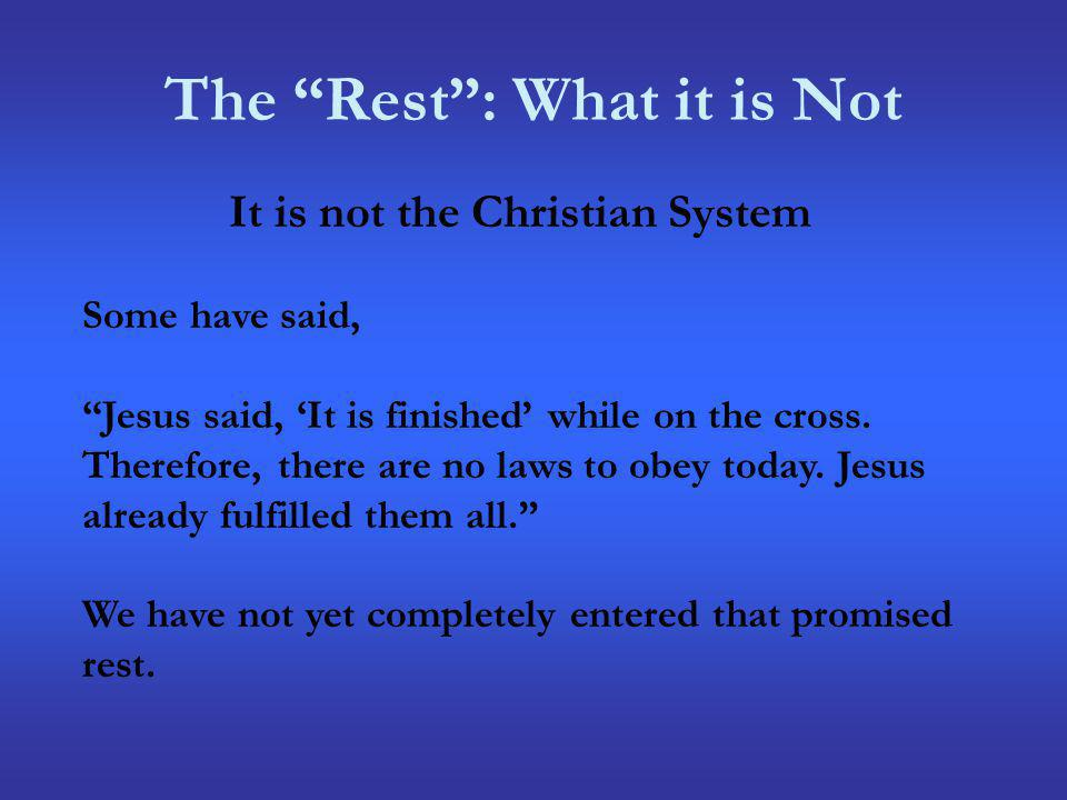 The Rest: What it is Not It is not the Christian System Some have said, Jesus said, It is finished while on the cross. Therefore, there are no laws to