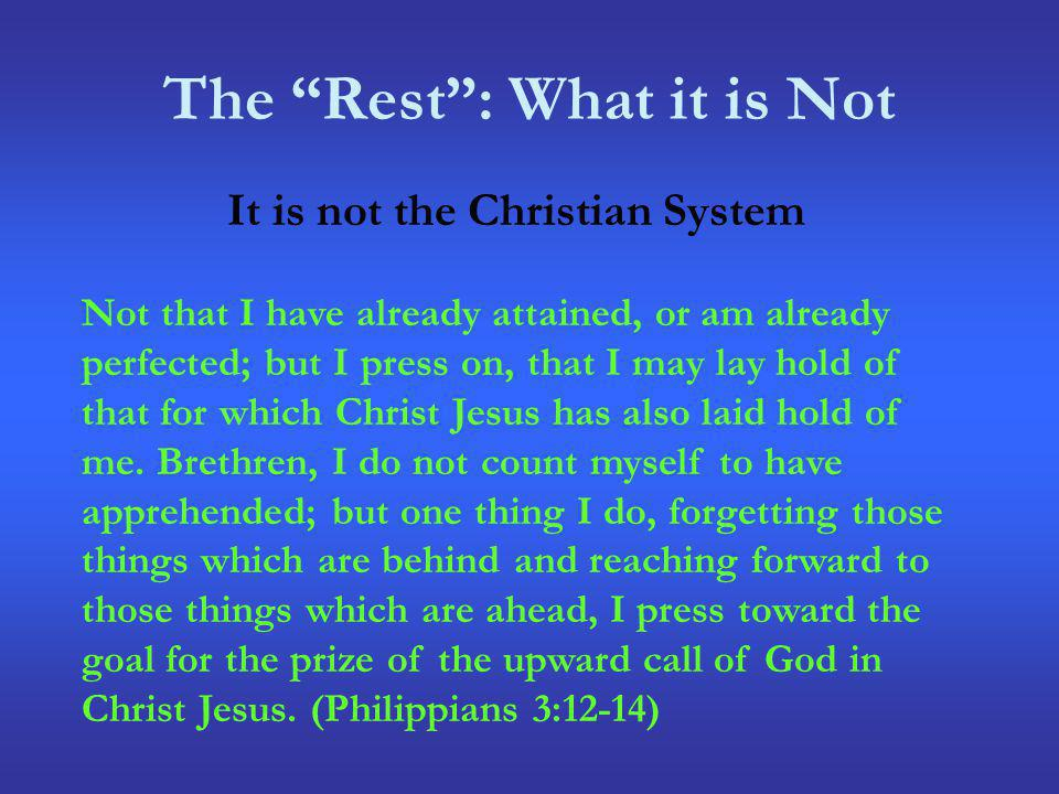 The Rest: What it is Not It is not the Christian System Not that I have already attained, or am already perfected; but I press on, that I may lay hold