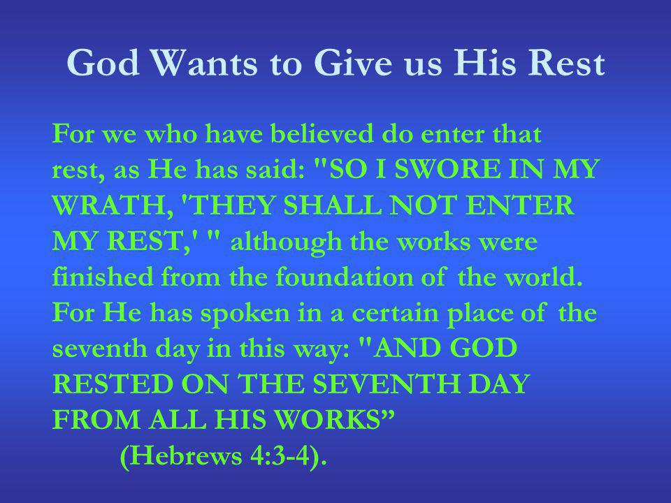 God Wants to Give us His Rest For we who have believed do enter that rest, as He has said: