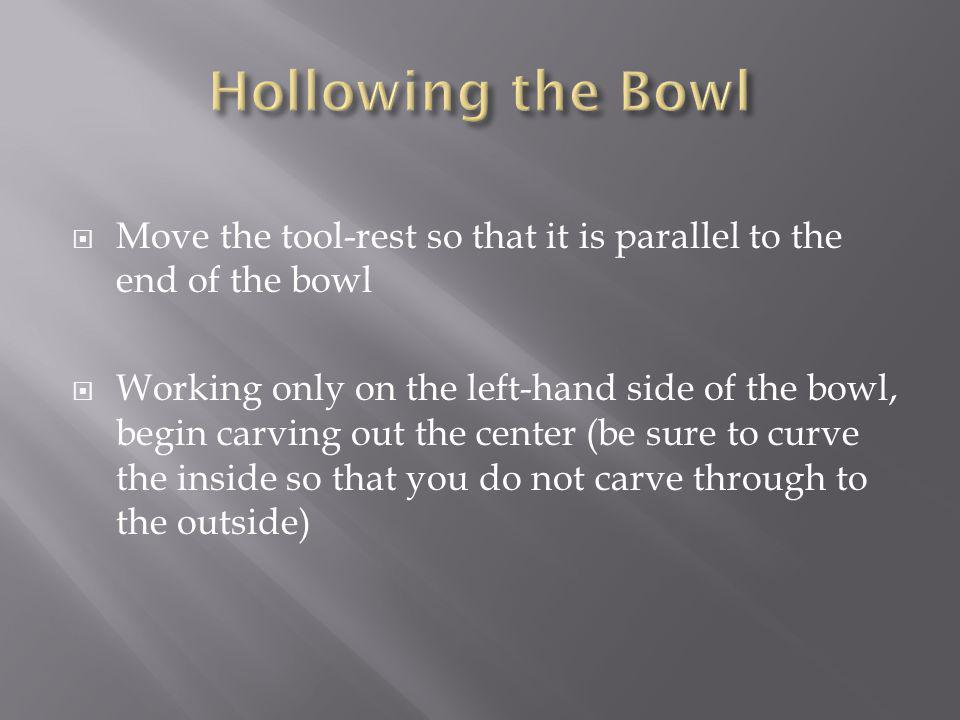 Move the tool-rest so that it is parallel to the end of the bowl Working only on the left-hand side of the bowl, begin carving out the center (be sure to curve the inside so that you do not carve through to the outside)