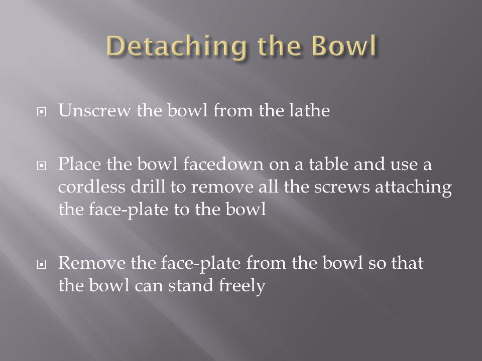 Unscrew the bowl from the lathe Place the bowl facedown on a table and use a cordless drill to remove all the screws attaching the face-plate to the bowl Remove the face-plate from the bowl so that the bowl can stand freely