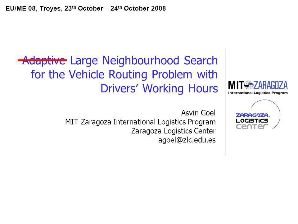 Adaptive Large Neighbourhood Search for the Vehicle Routing Problem with Drivers Working Hours Asvin Goel MIT-Zaragoza International Logistics Program Zaragoza Logistics Center agoel@zlc.edu.es EU/ME 08, Troyes, 23 th October – 24 th October 2008
