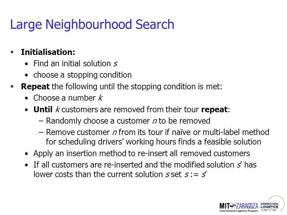 Large Neighbourhood Search Initialisation: Find an initial solution s choose a stopping condition Repeat the following until the stopping condition is met: Choose a number k Until k customers are removed from their tour repeat: –Randomly choose a customer n to be removed –Remove customer n from its tour if naïve or multi-label method for scheduling drivers working hours finds a feasible solution Apply an insertion method to re-insert all removed customers If all customers are re-inserted and the modified solution s has lower costs than the current solution s set s := s