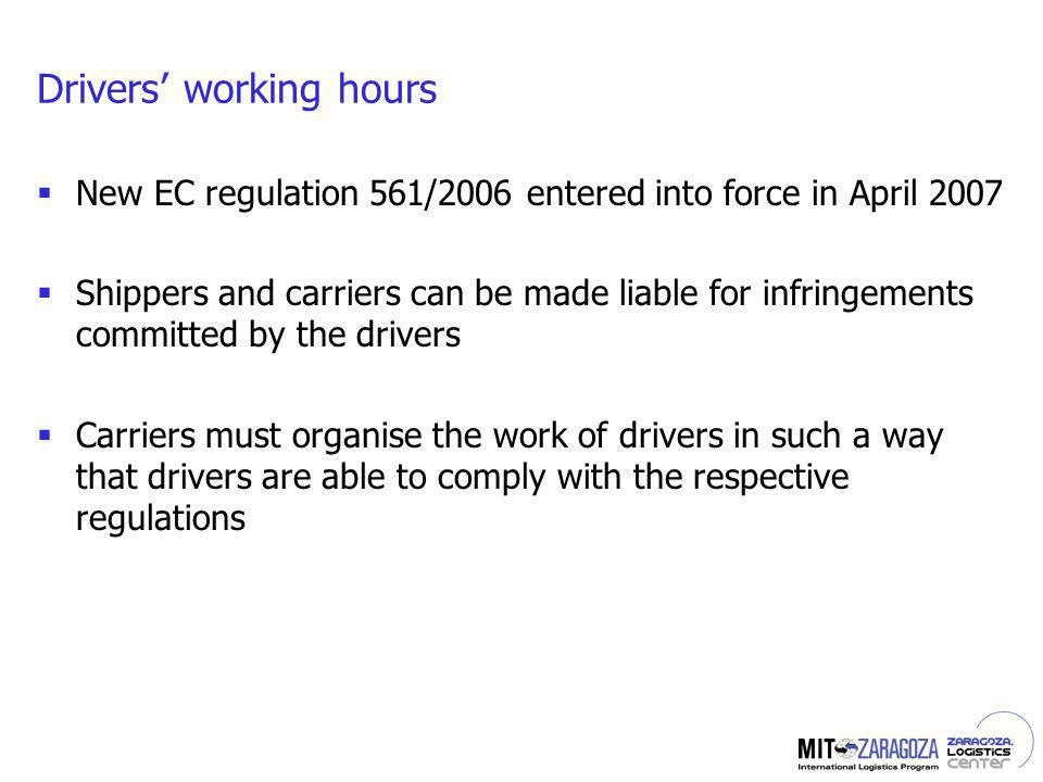 Drivers working hours New EC regulation 561/2006 entered into force in April 2007 Shippers and carriers can be made liable for infringements committed by the drivers Carriers must organise the work of drivers in such a way that drivers are able to comply with the respective regulations