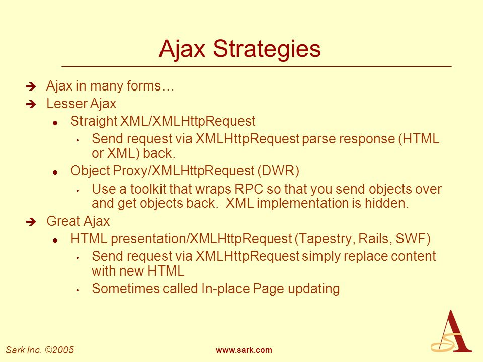 Sark Inc. ©2005 www.sark.com Ajax Strategies Ajax in many forms… Lesser Ajax l Straight XML/XMLHttpRequest Send request via XMLHttpRequest parse respo