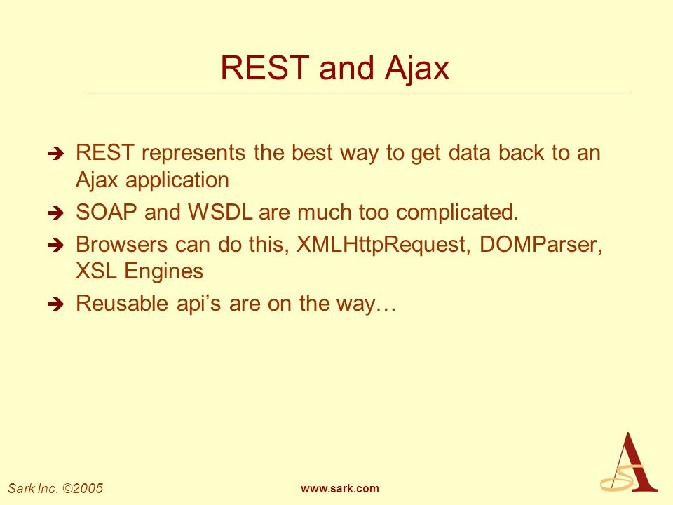 Sark Inc. ©2005 www.sark.com REST and Ajax REST represents the best way to get data back to an Ajax application SOAP and WSDL are much too complicated