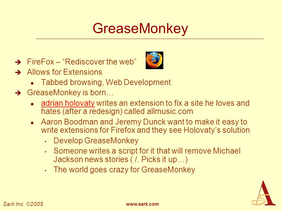 Sark Inc. ©2005 www.sark.com GreaseMonkey FireFox – Rediscover the web Allows for Extensions l Tabbed browsing, Web Development GreaseMonkey is born…
