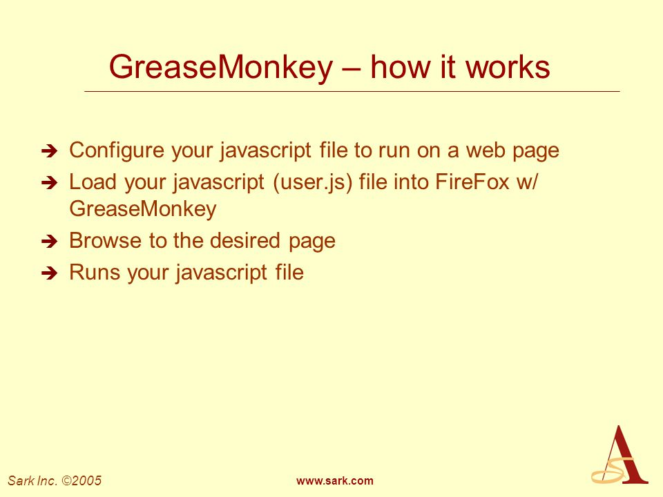 Sark Inc. ©2005 www.sark.com GreaseMonkey – how it works Configure your javascript file to run on a web page Load your javascript (user.js) file into