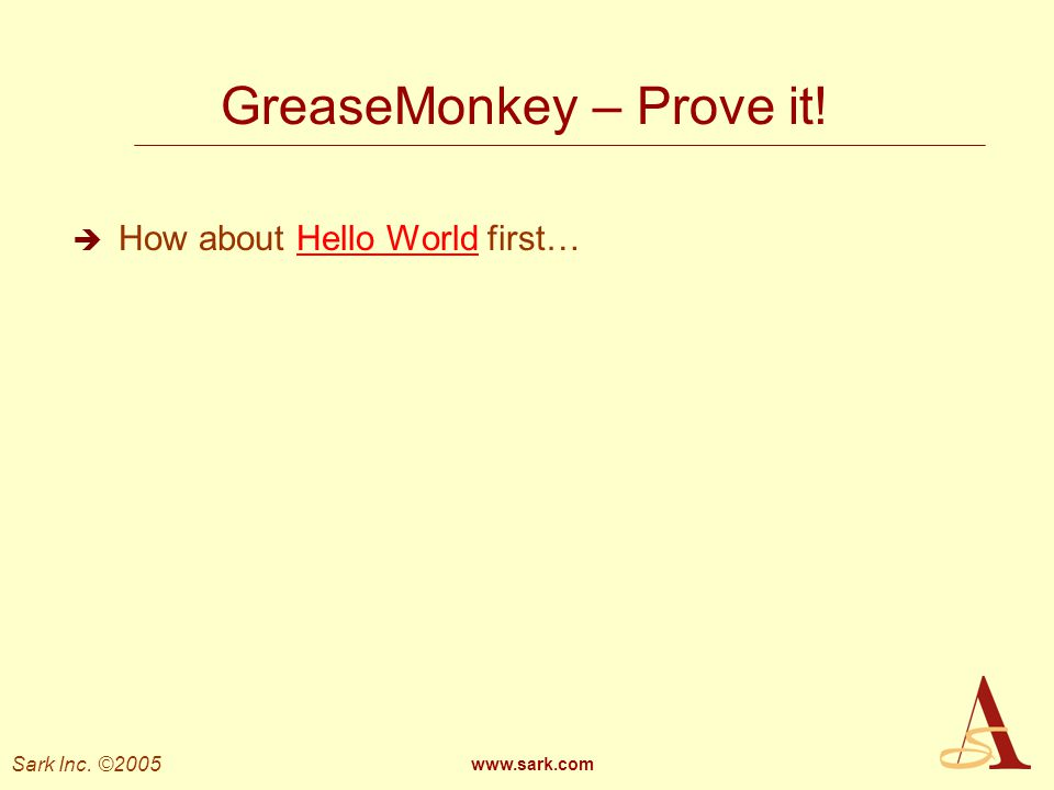 Sark Inc. ©2005 www.sark.com GreaseMonkey – Prove it! How about Hello World first…Hello World