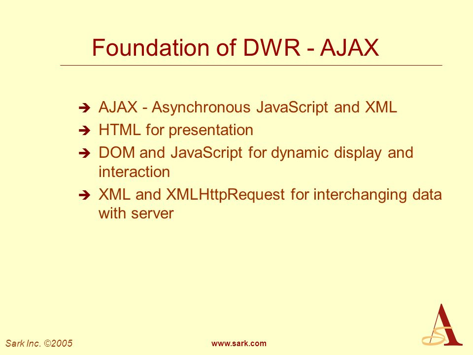 Sark Inc. ©2005 www.sark.com Foundation of DWR - AJAX AJAX - Asynchronous JavaScript and XML HTML for presentation DOM and JavaScript for dynamic disp