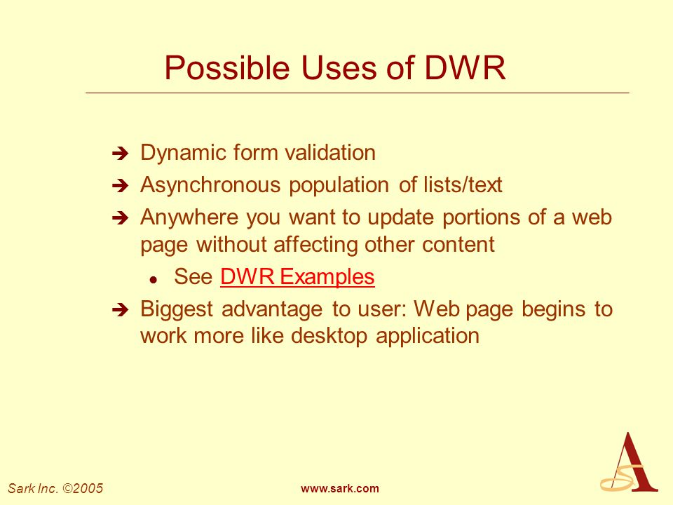 Sark Inc. ©2005 www.sark.com Possible Uses of DWR Dynamic form validation Asynchronous population of lists/text Anywhere you want to update portions o