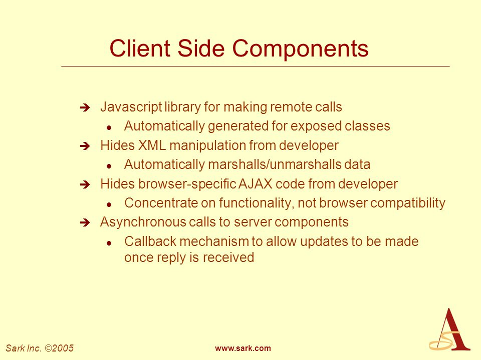 Sark Inc. ©2005 www.sark.com Client Side Components Javascript library for making remote calls l Automatically generated for exposed classes Hides XML