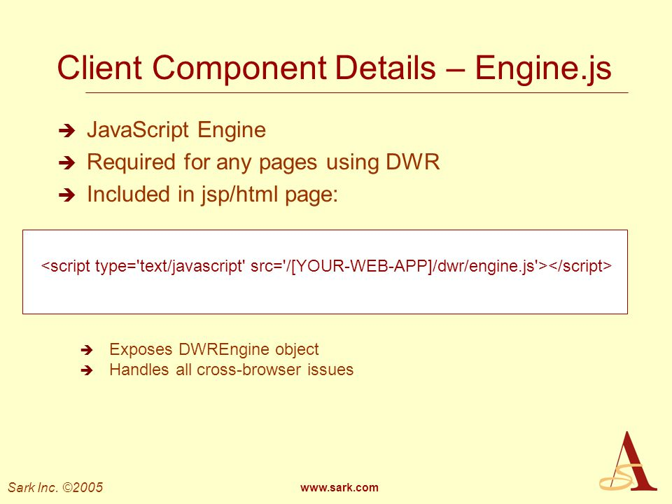 Sark Inc. ©2005 www.sark.com Client Component Details – Engine.js JavaScript Engine Required for any pages using DWR Included in jsp/html page: Expose
