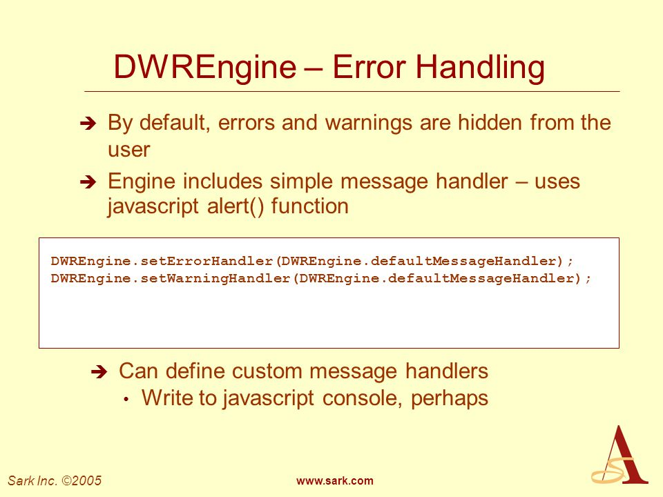 Sark Inc. ©2005 www.sark.com DWREngine – Error Handling By default, errors and warnings are hidden from the user Engine includes simple message handle