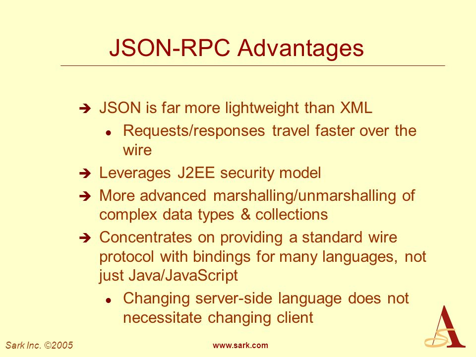 Sark Inc. ©2005 www.sark.com JSON-RPC Advantages JSON is far more lightweight than XML l Requests/responses travel faster over the wire Leverages J2EE