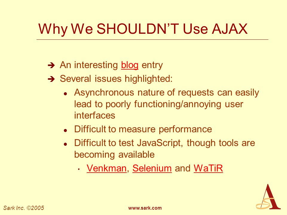 Sark Inc. ©2005 www.sark.com Why We SHOULDNT Use AJAX An interesting blog entryblog Several issues highlighted: l Asynchronous nature of requests can