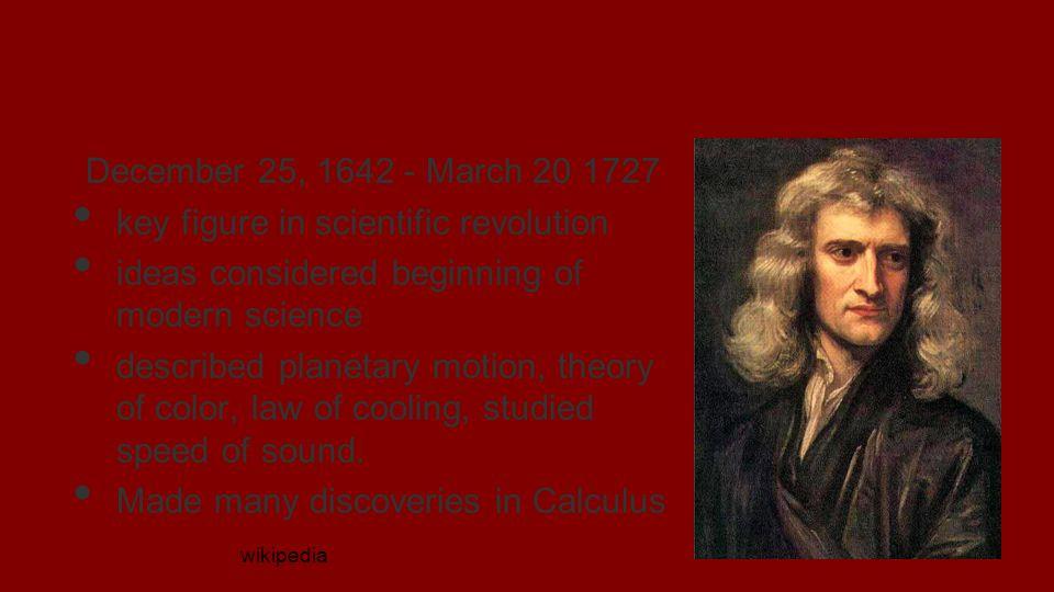 Sir Isaac Newton December 25, 1642 - March 20 1727 key figure in scientific revolution ideas considered beginning of modern science described planetar