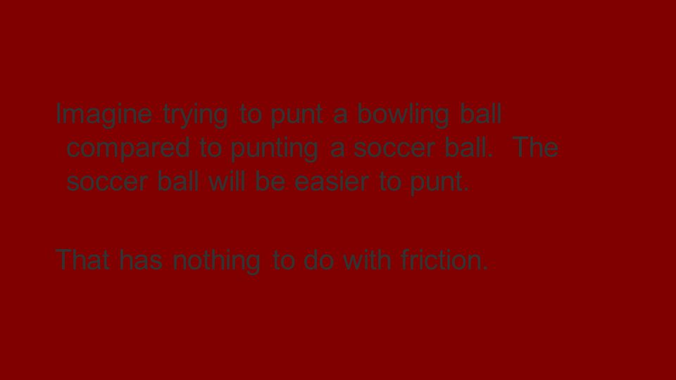 Newtons first law of motion Imagine trying to punt a bowling ball compared to punting a soccer ball. The soccer ball will be easier to punt. That has