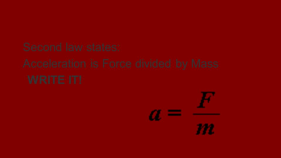 NEWTONS SECOND LAW Second law states: Acceleration is Force divided by Mass WRITE IT!