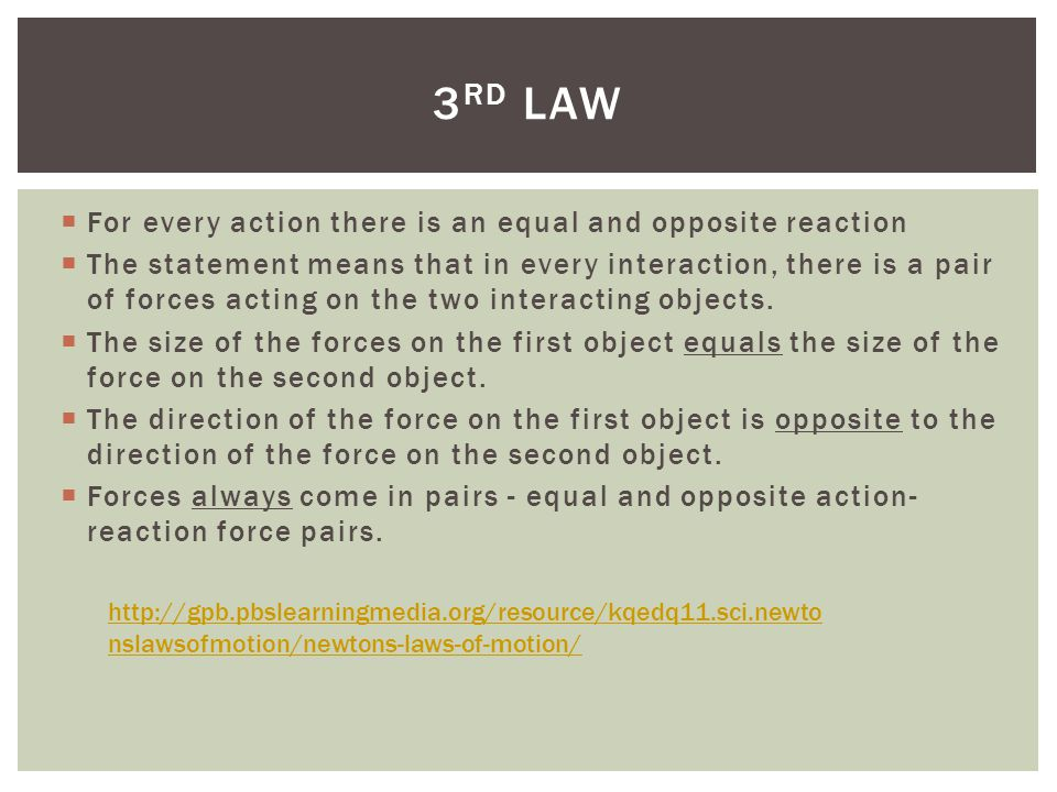 For every action there is an equal and opposite reaction The statement means that in every interaction, there is a pair of forces acting on the two in