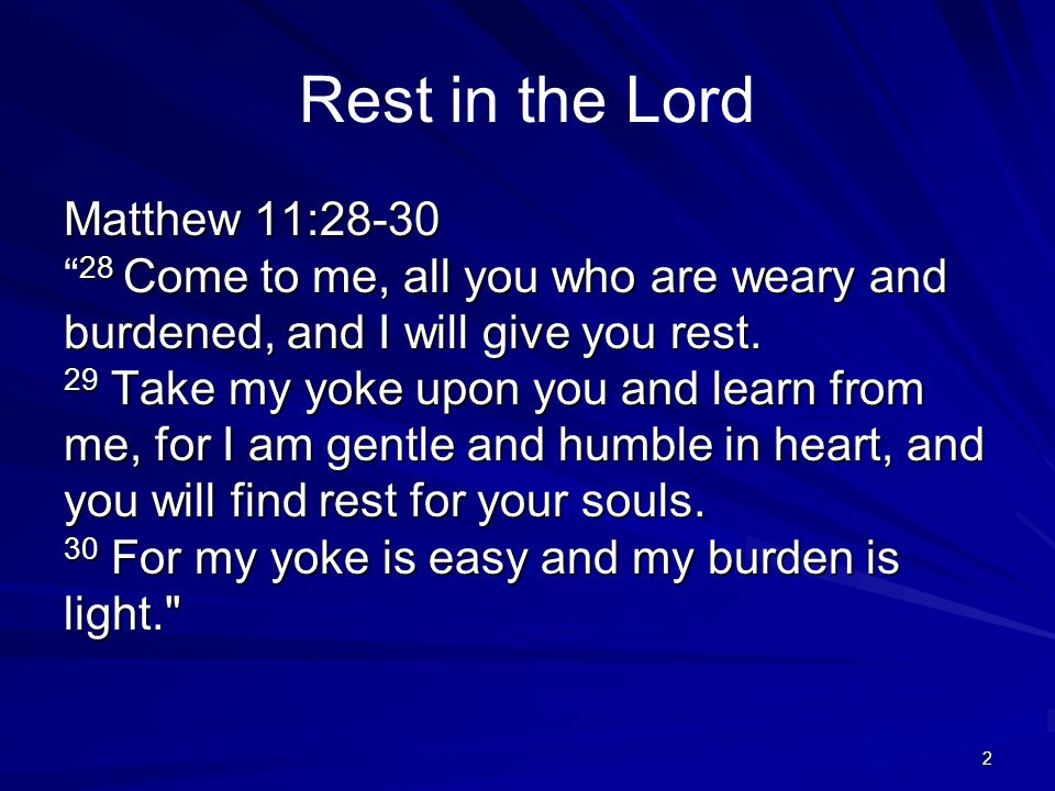 2 Rest in the Lord Matthew 11:28-30 28 Come to me, all you who are weary and burdened, and I will give you rest. 29 Take my yoke upon you and learn fr