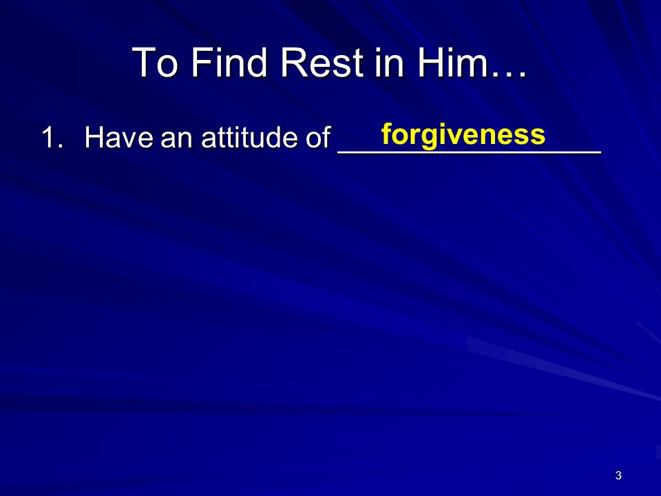 3 To Find Rest in Him… 1.Have an attitude of ________________ forgiveness