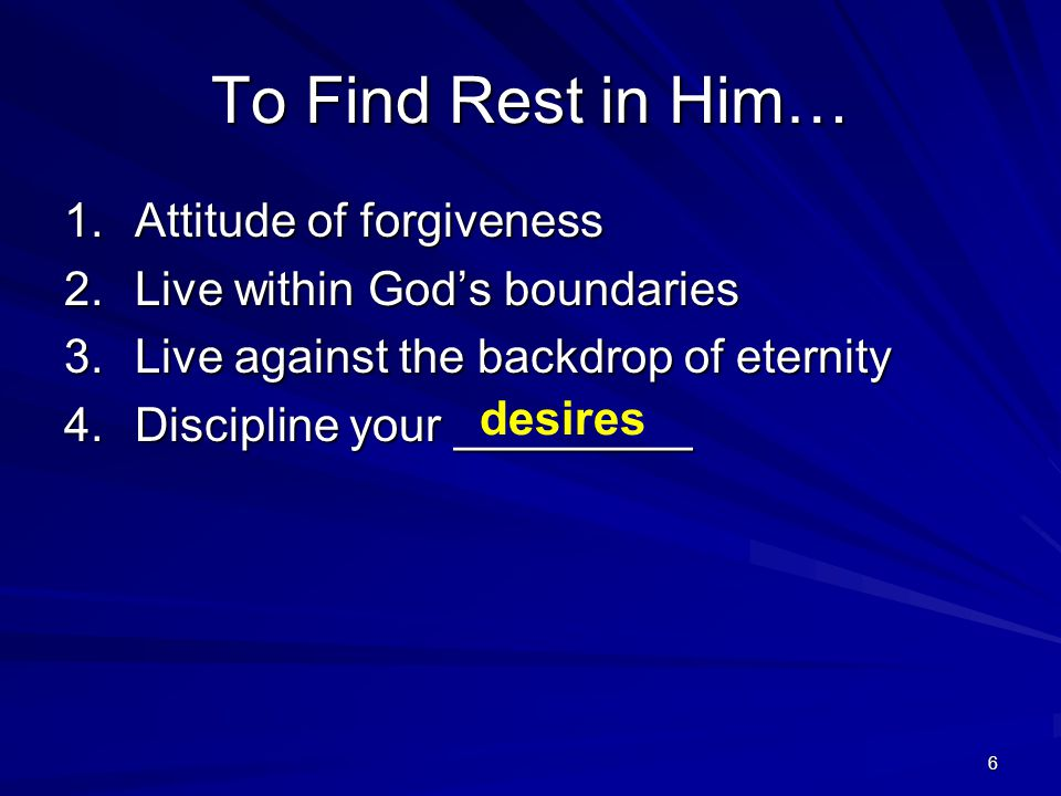 6 To Find Rest in Him… 1.Attitude of forgiveness 2.Live within Gods boundaries 3.Live against the backdrop of eternity 4.Discipline your _________ des