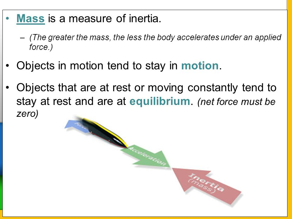Mass is a measure of inertia. –(The greater the mass, the less the body accelerates under an applied force.) Objects in motion tend to stay in motion.