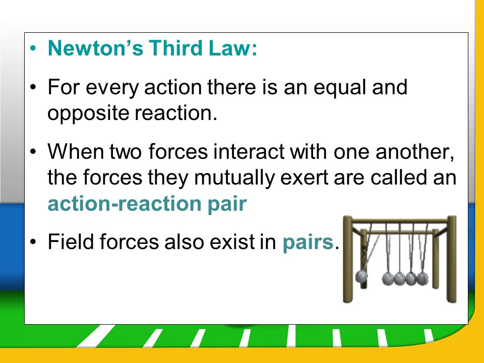 Newtons Third Law: For every action there is an equal and opposite reaction. When two forces interact with one another, the forces they mutually exert