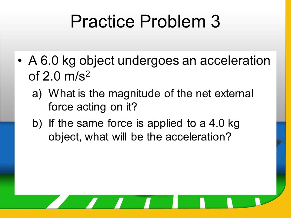 Practice Problem 3 A 6.0 kg object undergoes an acceleration of 2.0 m/s 2 a)What is the magnitude of the net external force acting on it? b)If the sam