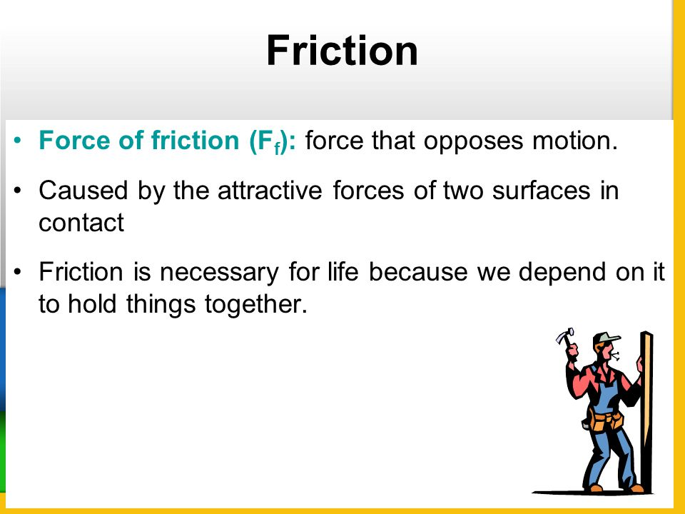 Friction Force of friction (F f ): force that opposes motion. Caused by the attractive forces of two surfaces in contact Friction is necessary for lif
