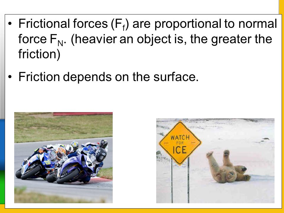 Frictional forces (F f ) are proportional to normal force F N. (heavier an object is, the greater the friction) Friction depends on the surface.