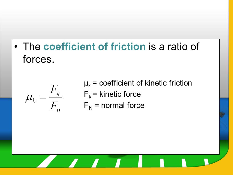 The coefficient of friction is a ratio of forces. µ k = coefficient of kinetic friction F k = kinetic force F N = normal force
