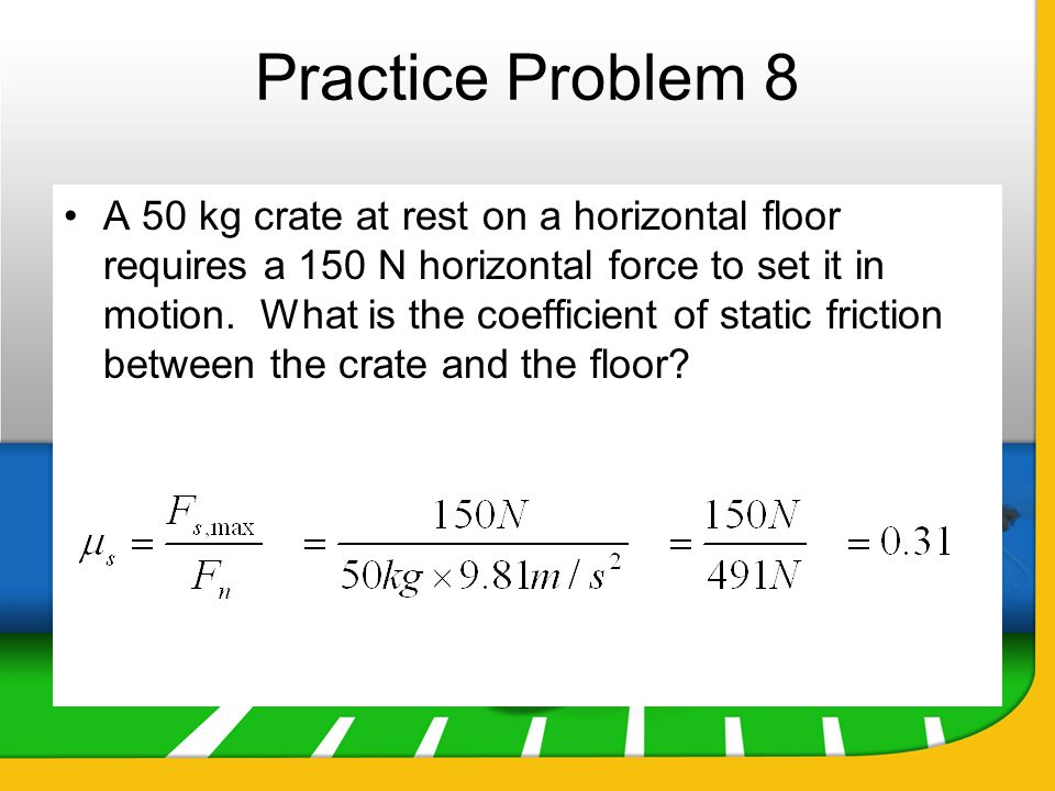 Practice Problem 8 A 50 kg crate at rest on a horizontal floor requires a 150 N horizontal force to set it in motion. What is the coefficient of stati