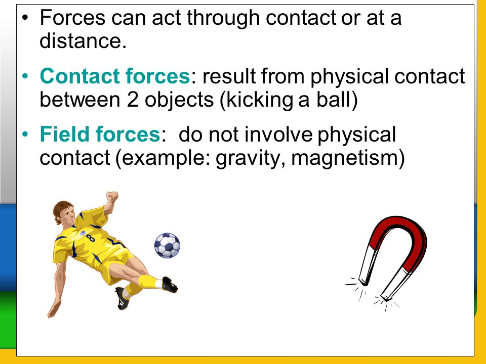 Forces can act through contact or at a distance. Contact forces: result from physical contact between 2 objects (kicking a ball) Field forces: do not