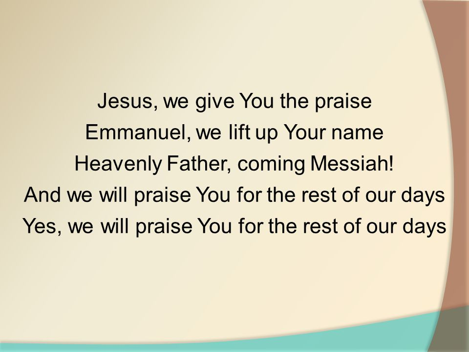 Jesus, we give You the praise Emmanuel, we lift up Your name Heavenly Father, coming Messiah! And we will praise You for the rest of our days Yes, we