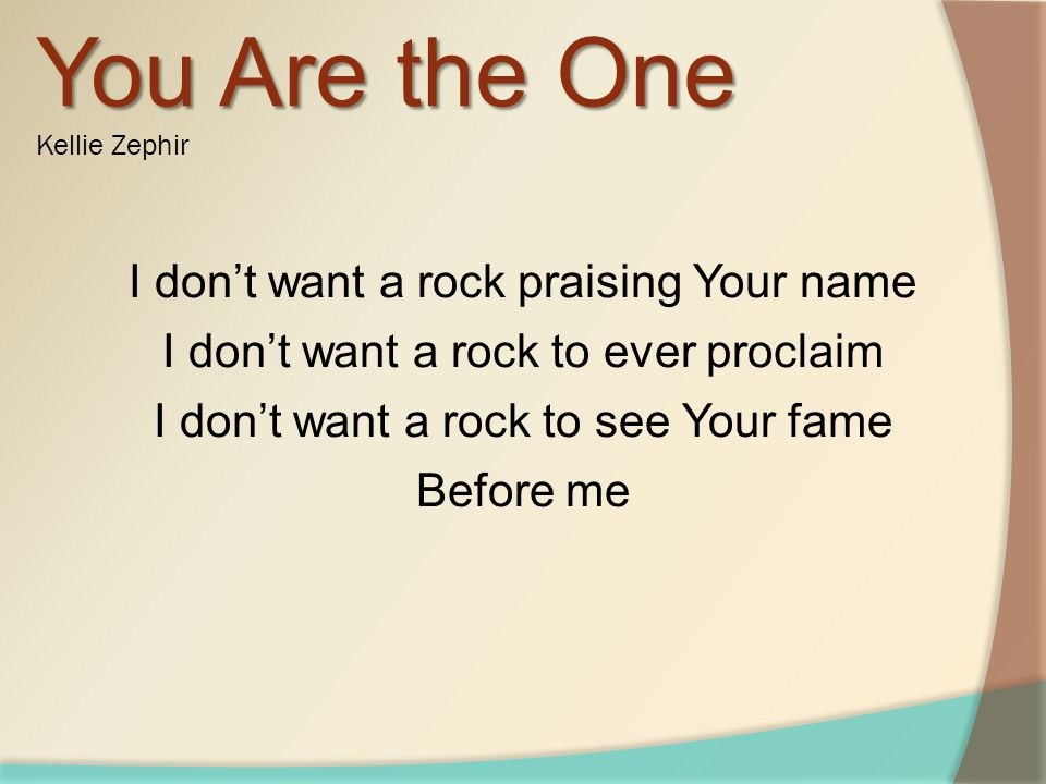 You Are the One You Are the One Kellie Zephir I dont want a rock praising Your name I dont want a rock to ever proclaim I dont want a rock to see Your