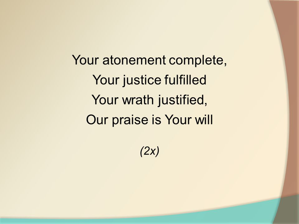 Your atonement complete, Your justice fulfilled Your wrath justified, Our praise is Your will (2x)