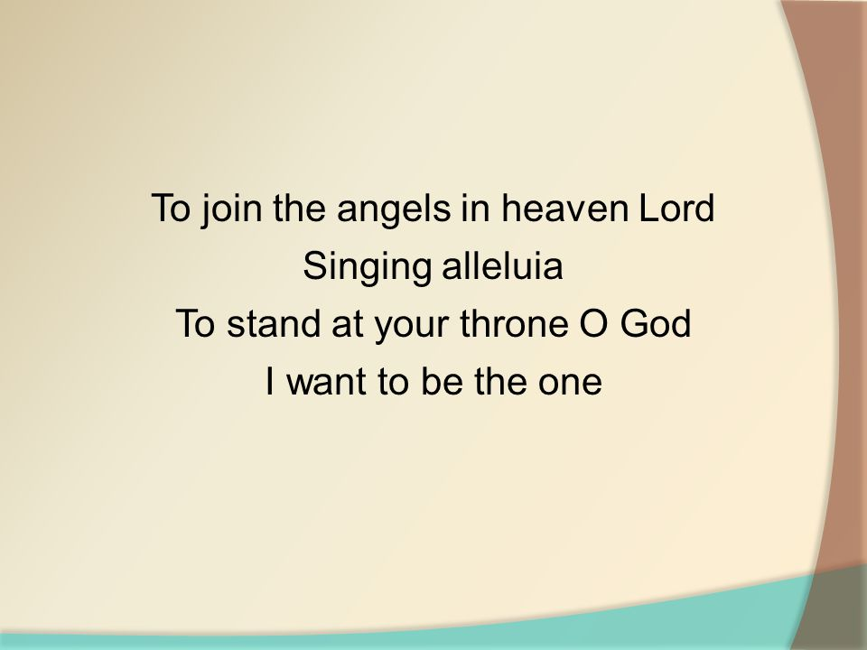 To join the angels in heaven Lord Singing alleluia To stand at your throne O God I want to be the one