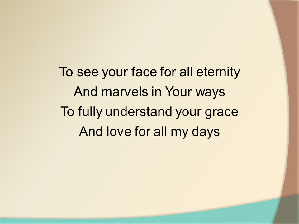 To see your face for all eternity And marvels in Your ways To fully understand your grace And love for all my days
