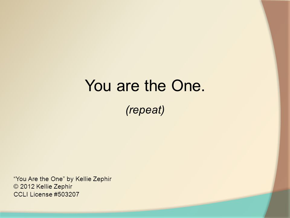 You are the One. (repeat) You Are the One by Kellie Zephir © 2012 Kellie Zephir CCLI License #503207