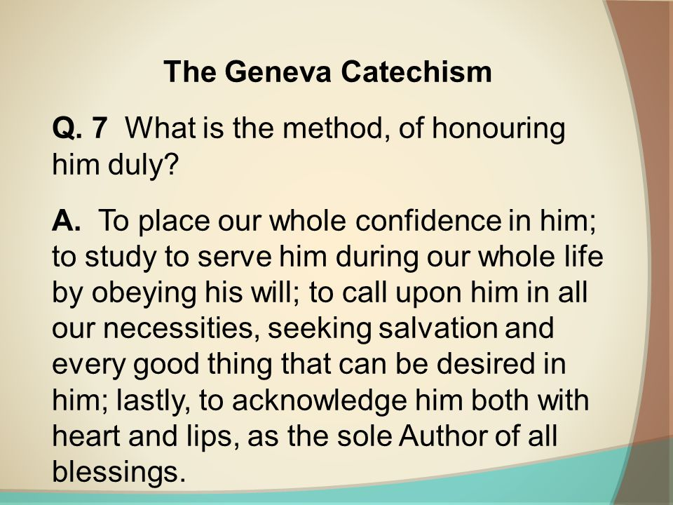The Geneva Catechism Q. 7 What is the method, of honouring him duly? A. To place our whole confidence in him; to study to serve him during our whole l