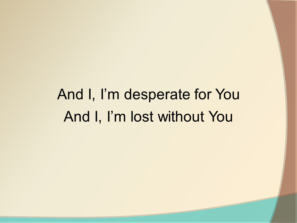 And I, Im desperate for You And I, Im lost without You