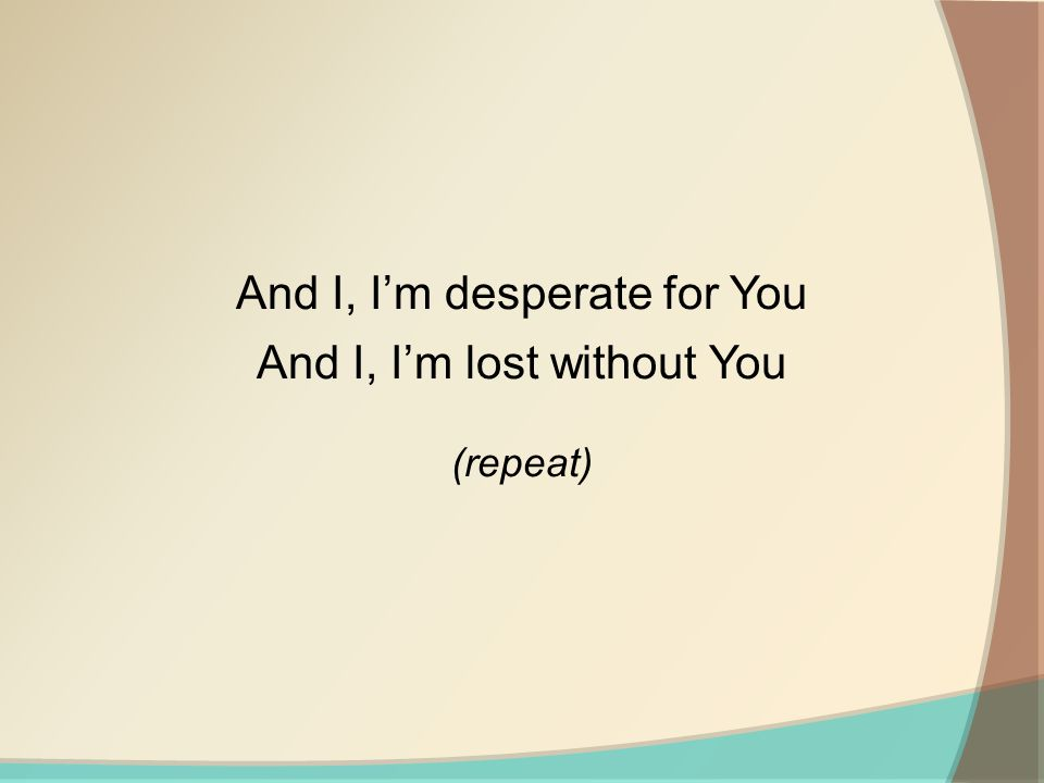 And I, Im desperate for You And I, Im lost without You (repeat)