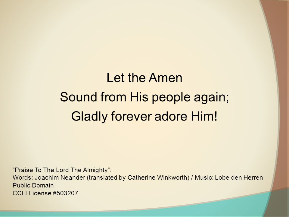 Let the Amen Sound from His people again; Gladly forever adore Him! Praise To The Lord The Almighty: Words: Joachim Neander (translated by Catherine W