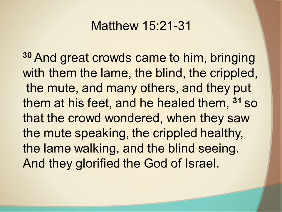30 And great crowds came to him, bringing with them the lame, the blind, the crippled, the mute, and many others, and they put them at his feet, and h
