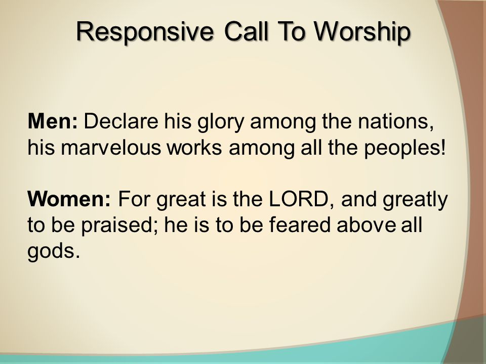 Men: Declare his glory among the nations, his marvelous works among all the peoples! Women: For great is the LORD, and greatly to be praised; he is to