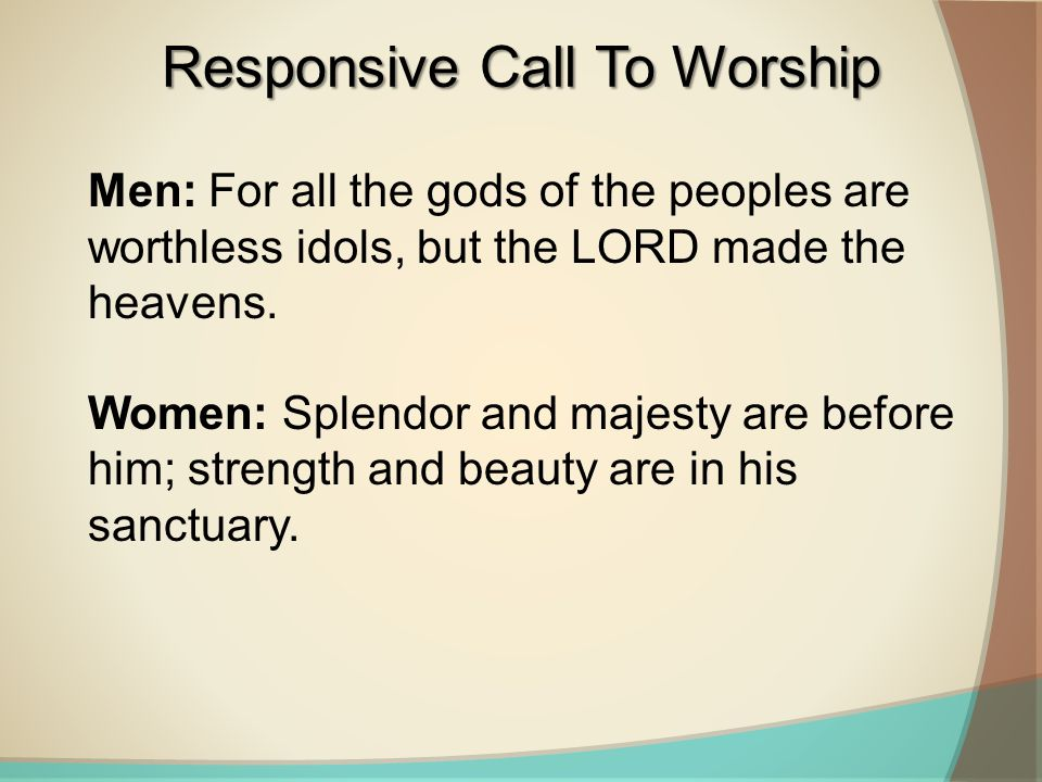 Men: For all the gods of the peoples are worthless idols, but the LORD made the heavens. Women: Splendor and majesty are before him; strength and beau
